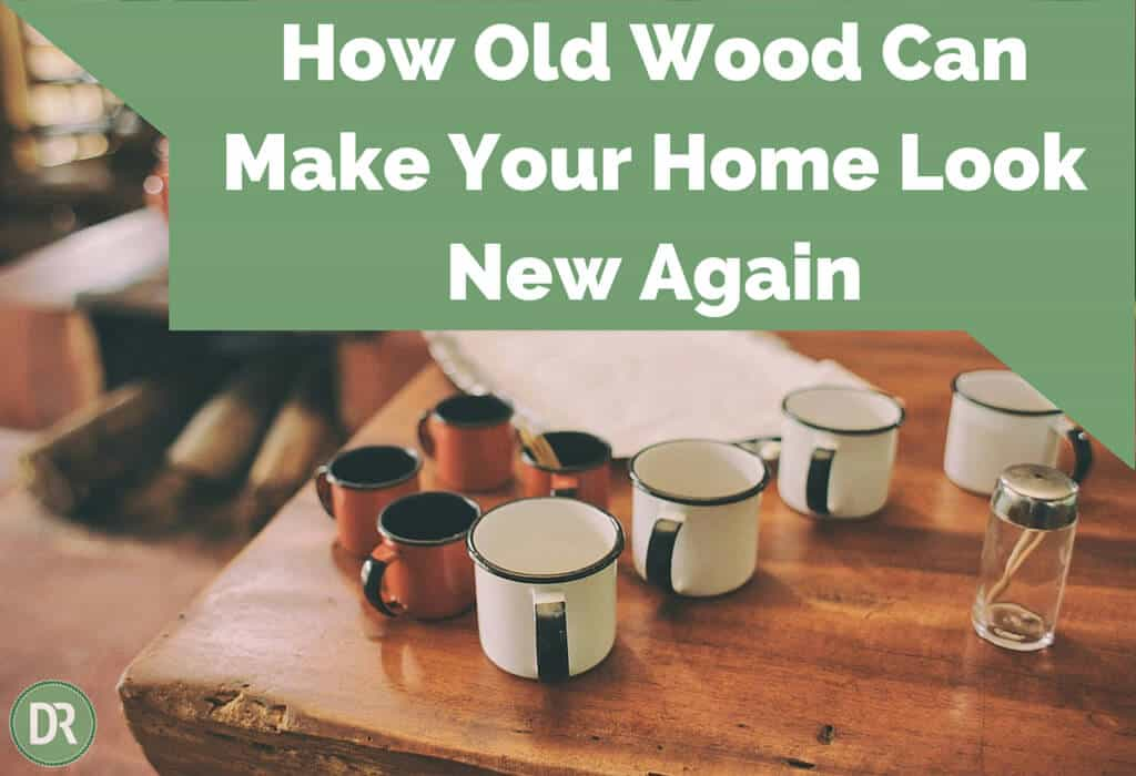 How To Use Old Wood Make Your Home Look New Again