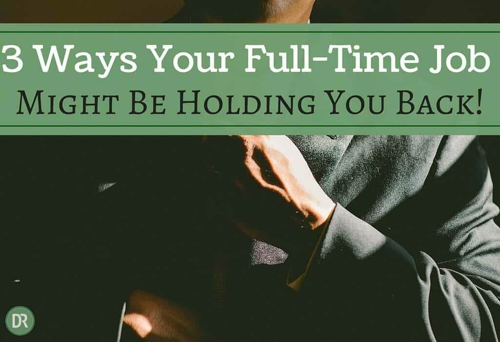3 Ways Your Full-time Job Might Be Holding You Back