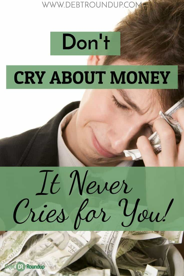 Never Cry about money as it never cries for you